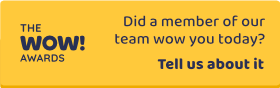 The WOW! Awards - Did a member of our team wow you today? - Tell us about it. Link opens in new window.